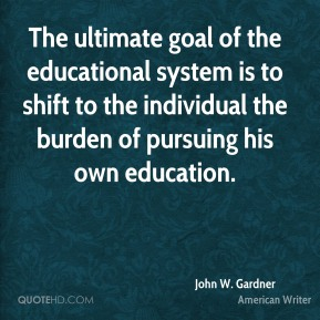 John W. Gardner  - The ultimate goal of the educational system is to shift to the individual the burden of pursuing his own education.