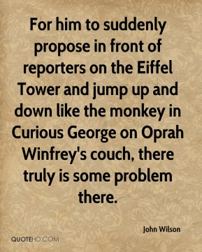 For him to suddenly propose in front of reporters on the Eiffel Tower and jump up and down like the monkey in Curious George on Oprah Winfrey's couch, there truly is some problem there.