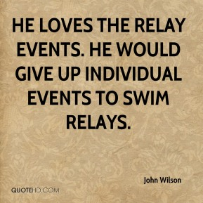 John Wilson  - He loves the relay events. He would give up individual events to swim relays.