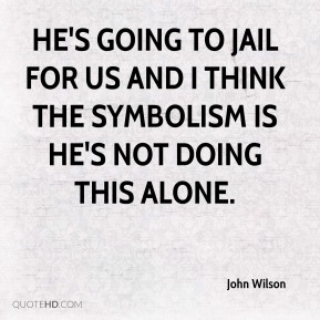 He's going to jail for us and I think the symbolism is he's not doing this alone.