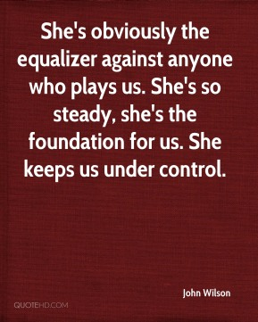 John Wilson  - She's obviously the equalizer against anyone who plays us. She's so steady, she's the foundation for us. She keeps us under control.