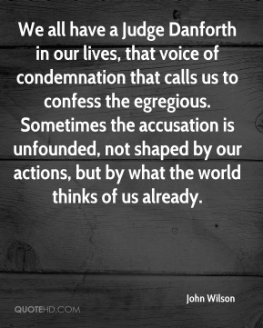 We all have a Judge Danforth in our lives, that voice of condemnation that calls us to confess the egregious. Sometimes the accusation is unfounded, not shaped by our actions, but by what the world thinks of us already.