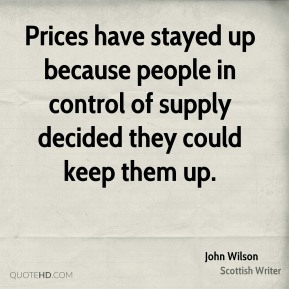 John Wilson - Prices have stayed up because people in control of supply decided they could keep them up.