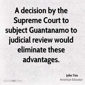 John Yoo - A decision by the Supreme Court to subject Guantanamo to judicial review would eliminate these advantages.