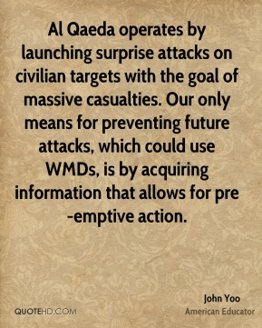 John Yoo - Al Qaeda operates by launching surprise attacks on civilian targets with the goal of massive casualties. Our only means for preventing future attacks, which could use WMDs, is by acquiring information that allows for pre-emptive action.