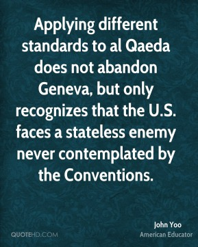John Yoo - Applying different standards to al Qaeda does not abandon Geneva, but only recognizes that the U.S. faces a stateless enemy never contemplated by the Conventions.