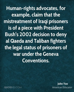John Yoo - Human-rights advocates, for example, claim that the mistreatment of Iraqi prisoners is of a piece with President Bush's 2002 decision to deny al Qaeda and Taliban fighters the legal status of prisoners of war under the Geneva Conventions.