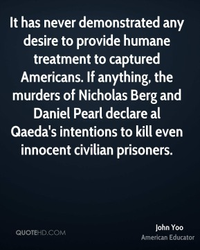 John Yoo - It has never demonstrated any desire to provide humane treatment to captured Americans. If anything, the murders of Nicholas Berg and Daniel Pearl declare al Qaeda's intentions to kill even innocent civilian prisoners.