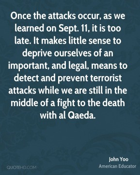 John Yoo - Once the attacks occur, as we learned on Sept. 11, it is too late. It makes little sense to deprive ourselves of an important, and legal, means to detect and prevent terrorist attacks while we are still in the middle of a fight to the death with al Qaeda.