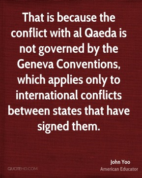 John Yoo - That is because the conflict with al Qaeda is not governed by the Geneva Conventions, which applies only to international conflicts between states that have signed them.