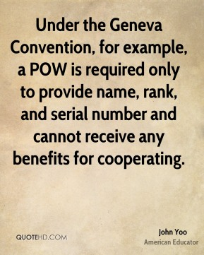 John Yoo - Under the Geneva Convention, for example, a POW is required only to provide name, rank, and serial number and cannot receive any benefits for cooperating.