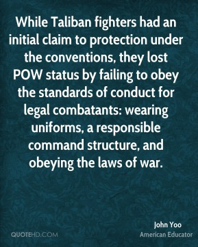 John Yoo - While Taliban fighters had an initial claim to protection under the conventions, they lost POW status by failing to obey the standards of conduct for legal combatants: wearing uniforms, a responsible command structure, and obeying the laws of war.