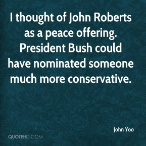 I thought of John Roberts as a peace offering. President Bush could have nominated someone much more conservative.