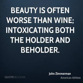 John Zimmerman - Beauty is often worse than wine; intoxicating both the holder and beholder.