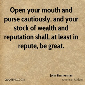 Open your mouth and purse cautiously, and your stock of wealth and reputation shall, at least in repute, be great.