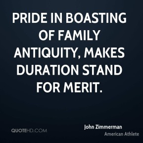 Pride in boasting of family antiquity, makes duration stand for merit.