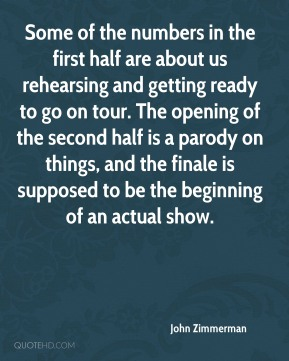 John Zimmerman  - Some of the numbers in the first half are about us rehearsing and getting ready to go on tour. The opening of the second half is a parody on things, and the finale is supposed to be the beginning of an actual show.