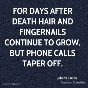 Johnny Carson - For days after death hair and fingernails continue to grow, but phone calls taper off.