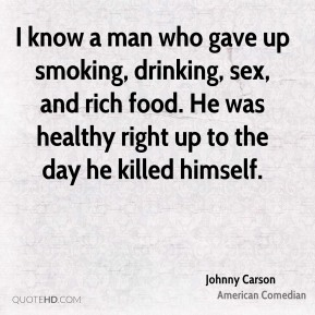 Johnny Carson - I know a man who gave up smoking, drinking, sex, and rich food. He was healthy right up to the day he killed himself.