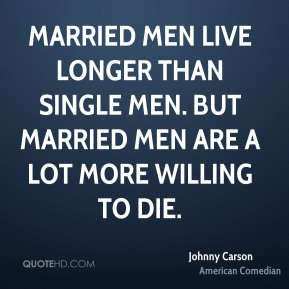 Johnny Carson - Married men live longer than single men. But married men are a lot more willing to die.