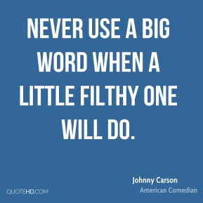 Never use a big word when a little filthy one will do.