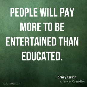 People will pay more to be entertained than educated.