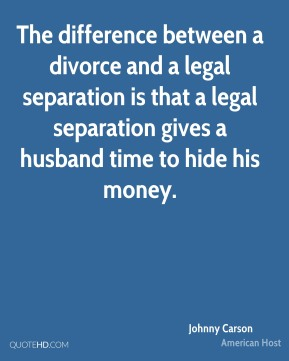 The difference between a divorce and a legal separation is that a legal separation gives a husband time to hide his money.