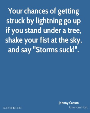 "Your chances of getting struck by lightning go up if you stand under a tree, shake your fist at the sky, and say ""Storms suck!""."