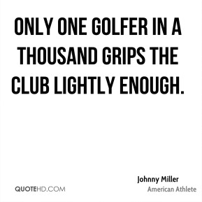 Johnny Miller - Only one golfer in a thousand grips the club lightly enough.