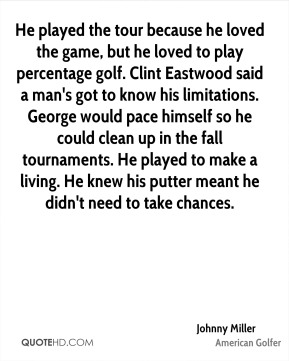 Johnny Miller  - He played the tour because he loved the game, but he loved to play percentage golf. Clint Eastwood said a man's got to know his limitations. George would pace himself so he could clean up in the fall tournaments. He played to make a living. He knew his putter meant he didn't need to take chances.