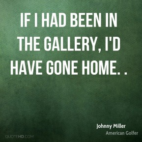 If I had been in the gallery, I'd have gone home. .