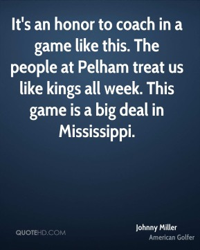 It's an honor to coach in a game like this. The people at Pelham treat us like kings all week. This game is a big deal in Mississippi.