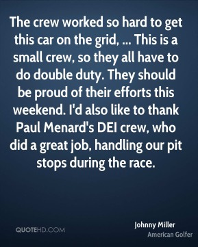 Johnny Miller  - The crew worked so hard to get this car on the grid, ... This is a small crew, so they all have to do double duty. They should be proud of their efforts this weekend. I'd also like to thank Paul Menard's DEI crew, who did a great job, handling our pit stops during the race.