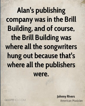Johnny Rivers - Alan's publishing company was in the Brill Building, and of course, the Brill Building was where all the songwriters hung out because that's where all the publishers were.