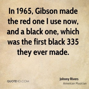 Johnny Rivers - In 1965, Gibson made the red one I use now, and a black one, which was the first black 335 they ever made.
