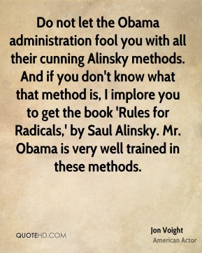 Jon Voight - Do not let the Obama administration fool you with all their cunning Alinsky methods. And if you don't know what that method is, I implore you to get the book 'Rules for Radicals,' by Saul Alinsky. Mr. Obama is very well trained in these methods.