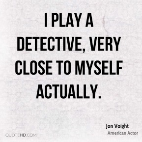 I play a detective, very close to myself actually.