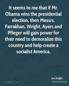 Jon Voight - It seems to me that if Mr. Obama wins the presidential election, then Messrs. Farrakhan, Wright, Ayers and Pfleger will gain power for their need to demoralize this country and help create a socialist America.
