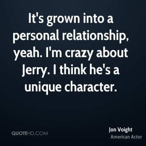 It's grown into a personal relationship, yeah. I'm crazy about Jerry. I think he's a unique character.