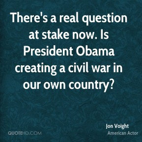 There's a real question at stake now. Is President Obama creating a civil war in our own country?