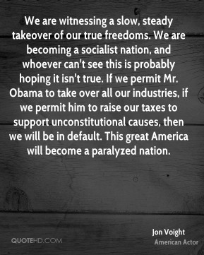 We are witnessing a slow, steady takeover of our true freedoms. We are becoming a socialist nation, and whoever can't see this is probably hoping it isn't true. If we permit Mr. Obama to take over all our industries, if we permit him to raise our taxes to support unconstitutional causes, then we will be in default. This great America will become a paralyzed nation.