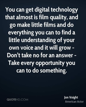 You can get digital technology that almost is film quality, and go make little films and do everything you can to find a little understanding of your own voice and it will grow - Don't take no for an answer - Take every opportunity you can to do something.