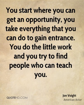 Jon Voight - You start where you can get an opportunity, you take everything that you can do to gain entrance. You do the little work and you try to find people who can teach you.