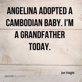 Jon Voight  - Angelina adopted a Cambodian baby. I'm a grandfather today.