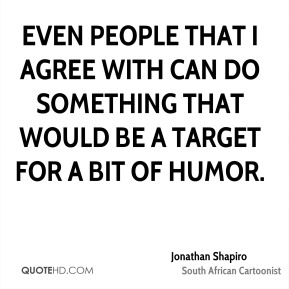 Even people that I agree with can do something that would be a target for a bit of humor.