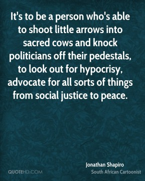 It's to be a person who's able to shoot little arrows into sacred cows and knock politicians off their pedestals, to look out for hypocrisy, advocate for all sorts of things from social justice to peace.
