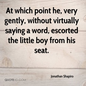 Jonathan Shapiro  - At which point he, very gently, without virtually saying a word, escorted the little boy from his seat.