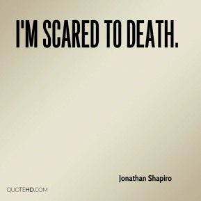 Jonathan Shapiro  - I'm scared to death.