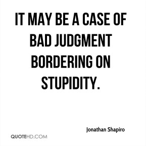 Jonathan Shapiro  - It may be a case of bad judgment bordering on stupidity.