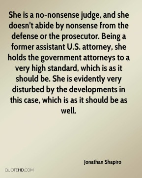 She is a no-nonsense judge, and she doesn't abide by nonsense from the defense or the prosecutor. Being a former assistant U.S. attorney, she holds the government attorneys to a very high standard, which is as it should be. She is evidently very disturbed by the developments in this case, which is as it should be as well.